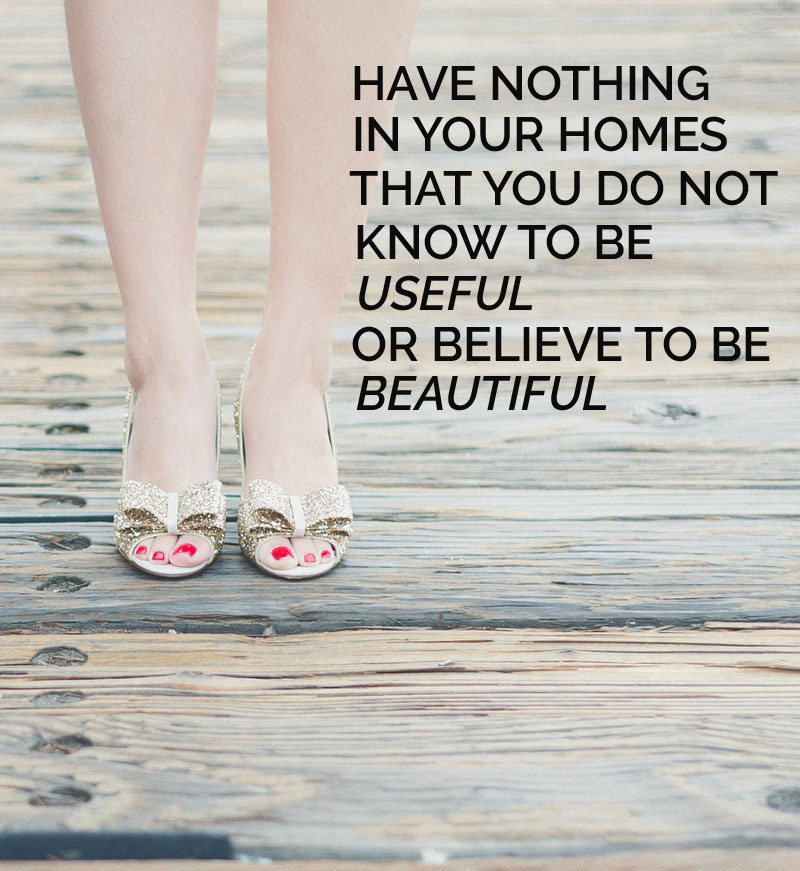 Have nothing in your homes that you do not know to be useful or believe to be beautiful
